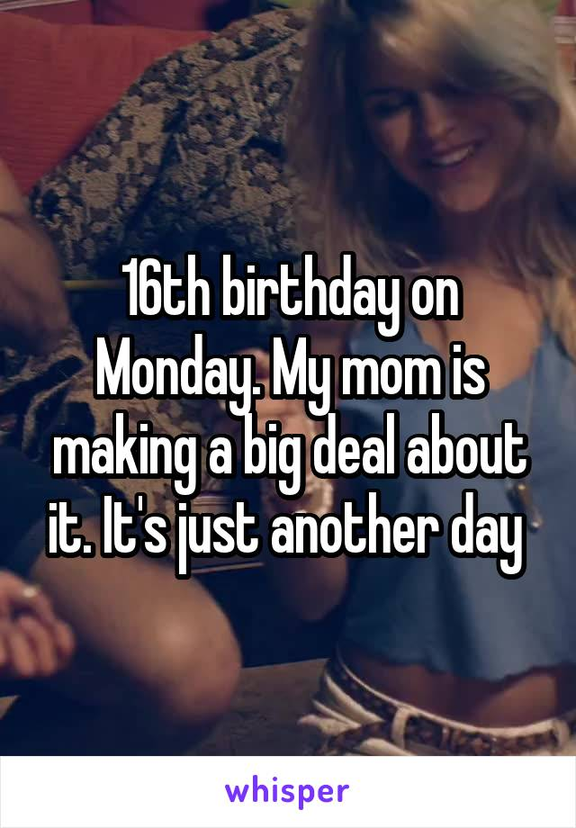 16th birthday on Monday. My mom is making a big deal about it. It's just another day