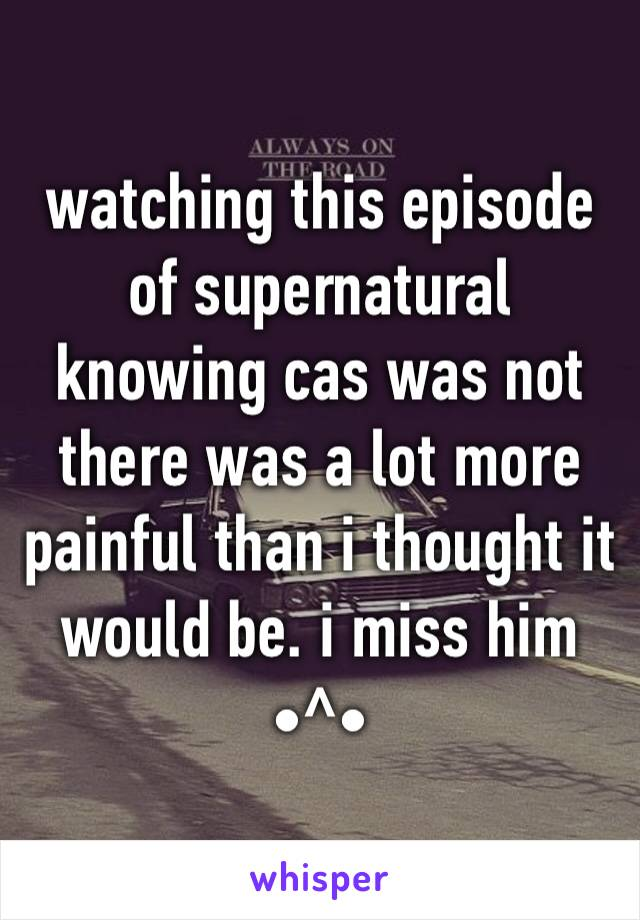 watching this episode of supernatural knowing cas was not there was a lot more painful than i thought it would be. i miss him •^•