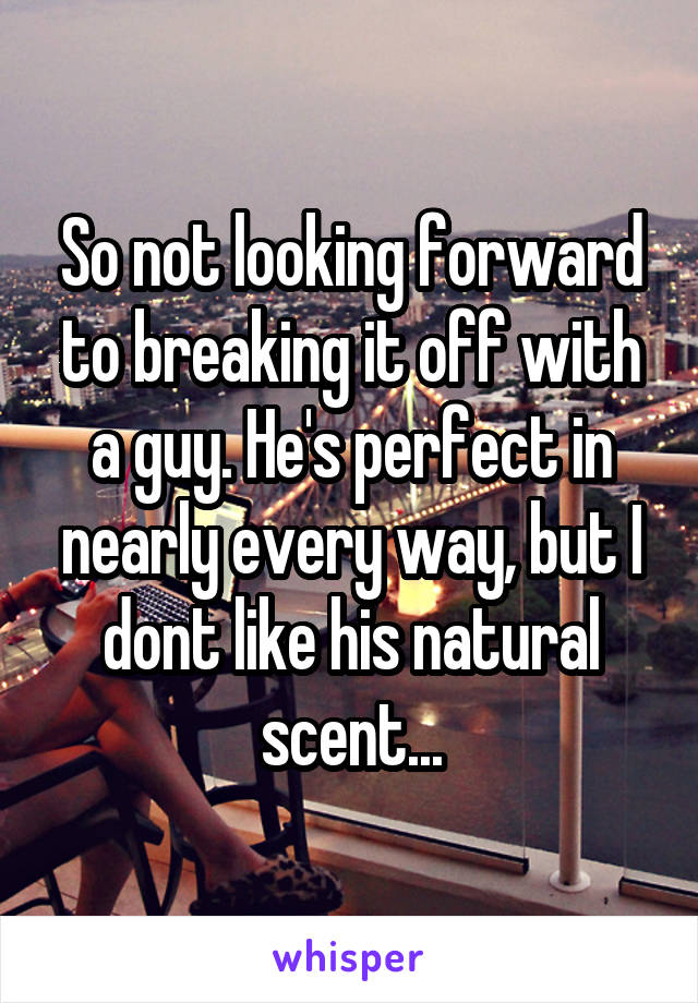 So not looking forward to breaking it off with a guy. He's perfect in nearly every way, but I dont like his natural scent...