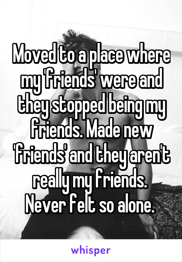 Moved to a place where my 'friends' were and they stopped being my friends. Made new 'friends' and they aren't really my friends.  Never felt so alone.