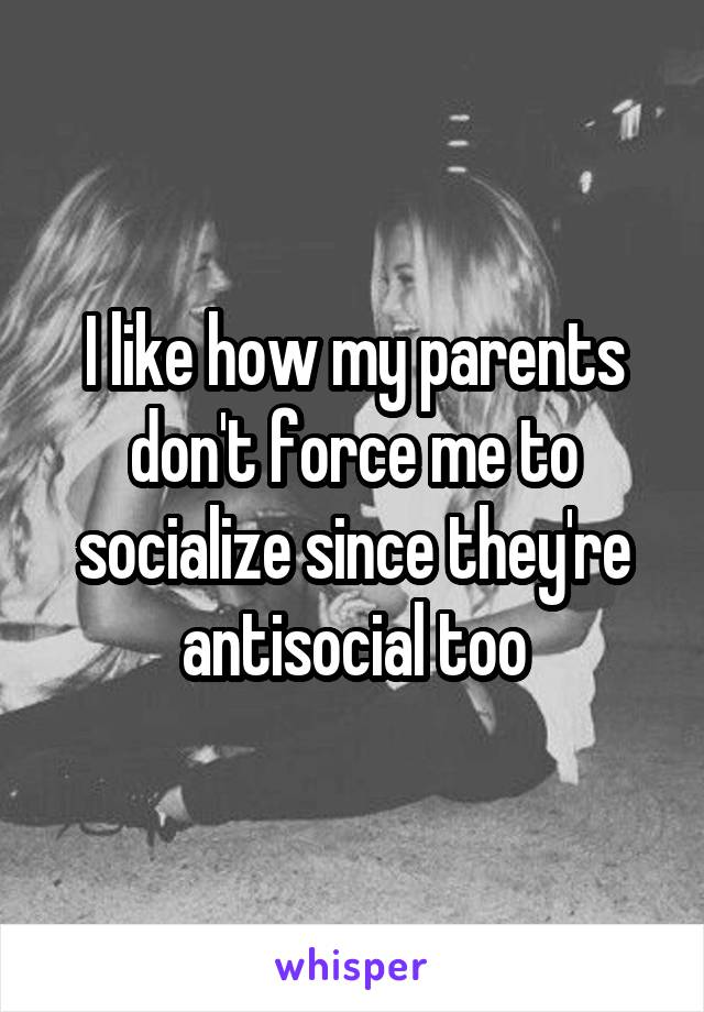 I like how my parents don't force me to socialize since they're antisocial too
