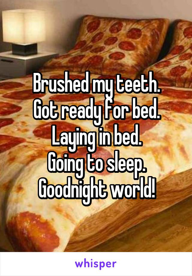 Brushed my teeth. Got ready for bed. Laying in bed. Going to sleep. Goodnight world!