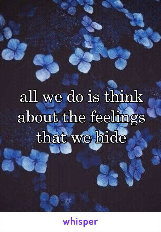 all we do is think about the feelings that we hide
