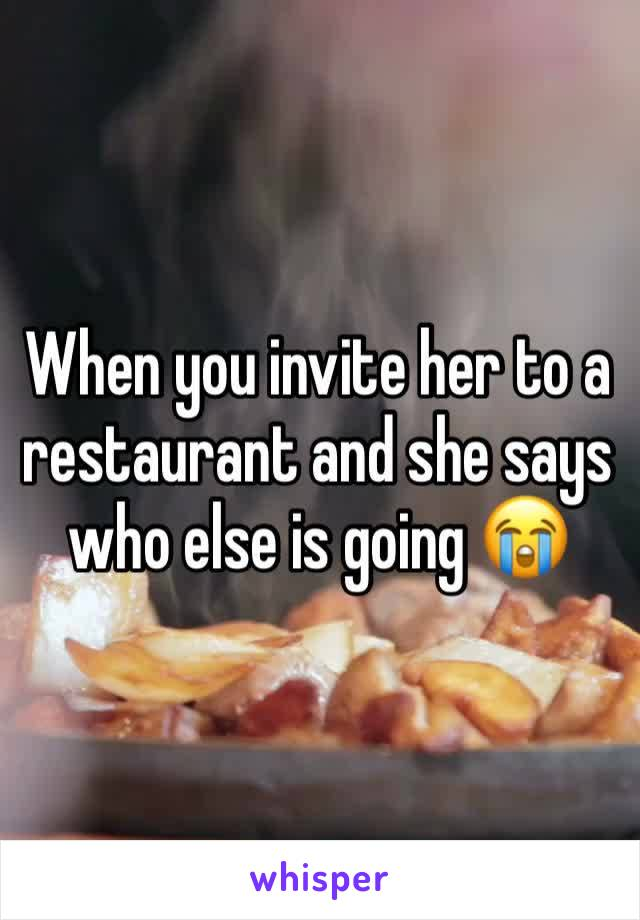 When you invite her to a restaurant and she says who else is going 😭