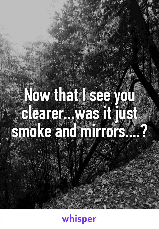 Now that I see you clearer...was it just smoke and mirrors....?