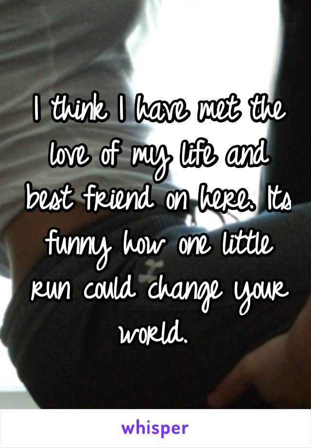 I think I have met the love of my life and best friend on here. Its funny how one little run could change your world.