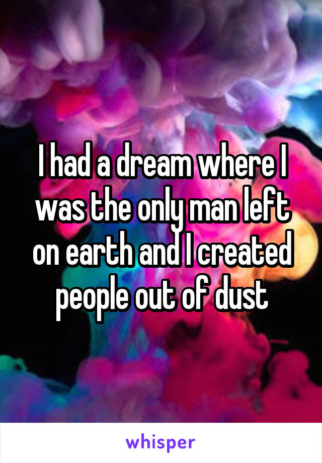 I had a dream where I was the only man left on earth and I created people out of dust