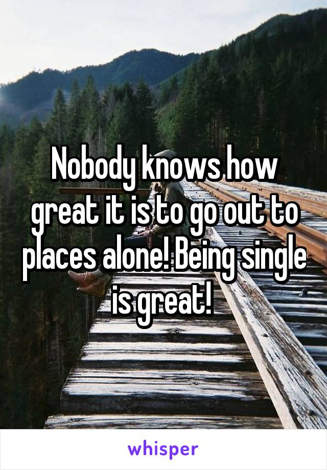 Nobody knows how great it is to go out to places alone! Being single is great!