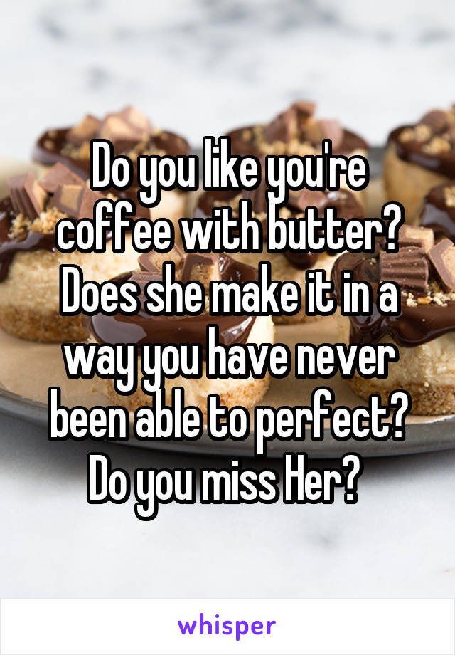 Do you like you're coffee with butter? Does she make it in a way you have never been able to perfect? Do you miss Her?