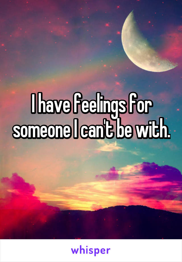 I have feelings for someone I can't be with.