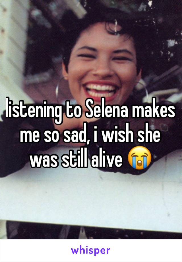 listening to Selena makes me so sad, i wish she was still alive 😭
