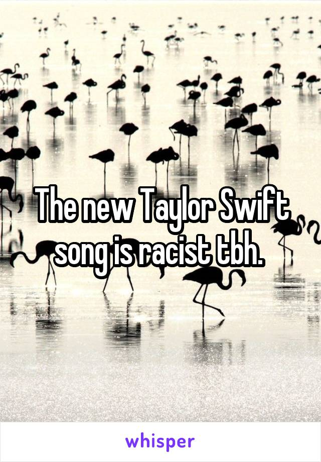 The new Taylor Swift song is racist tbh.
