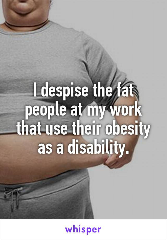 I despise the fat people at my work that use their obesity as a disability.