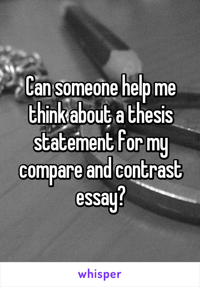 Can someone help me think about a thesis statement for my compare and contrast essay?