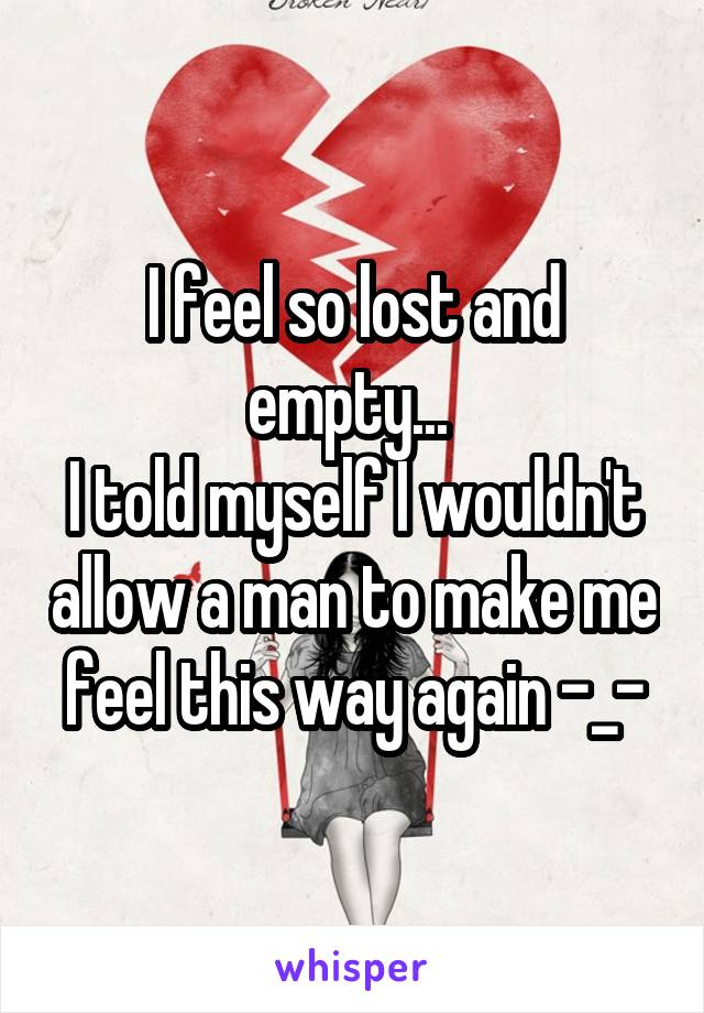 I feel so lost and empty...  I told myself I wouldn't allow a man to make me feel this way again -_-