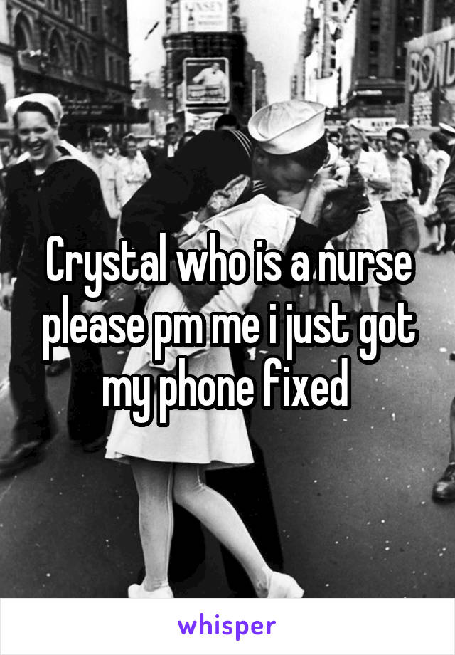 Crystal who is a nurse please pm me i just got my phone fixed