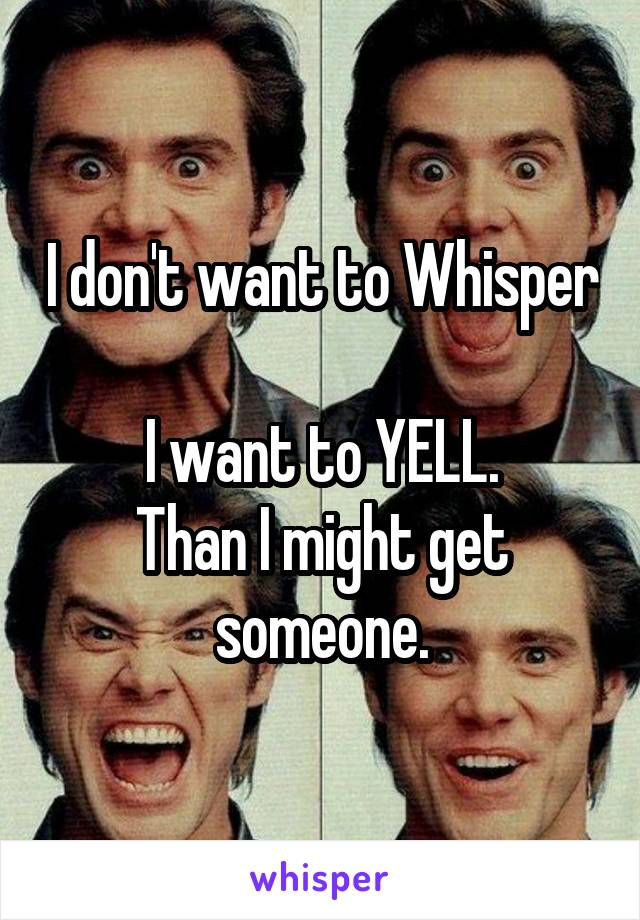 I don't want to Whisper  I want to YELL. Than I might get someone.