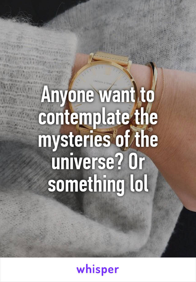 Anyone want to contemplate the mysteries of the universe? Or something lol