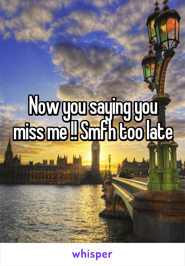 Now you saying you miss me !! Smfh too late