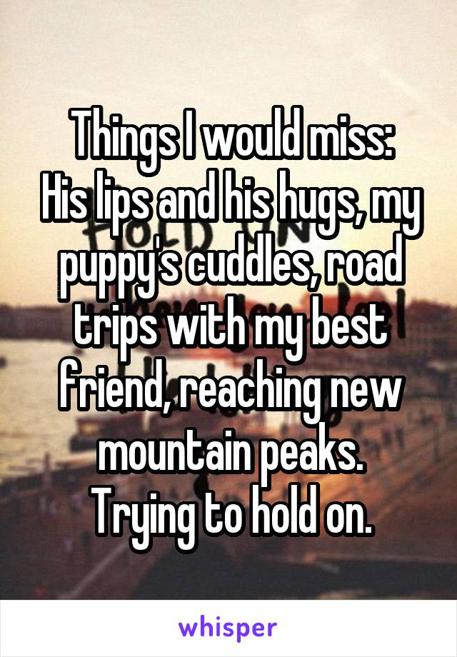 Things I would miss: His lips and his hugs, my puppy's cuddles, road trips with my best friend, reaching new mountain peaks. Trying to hold on.