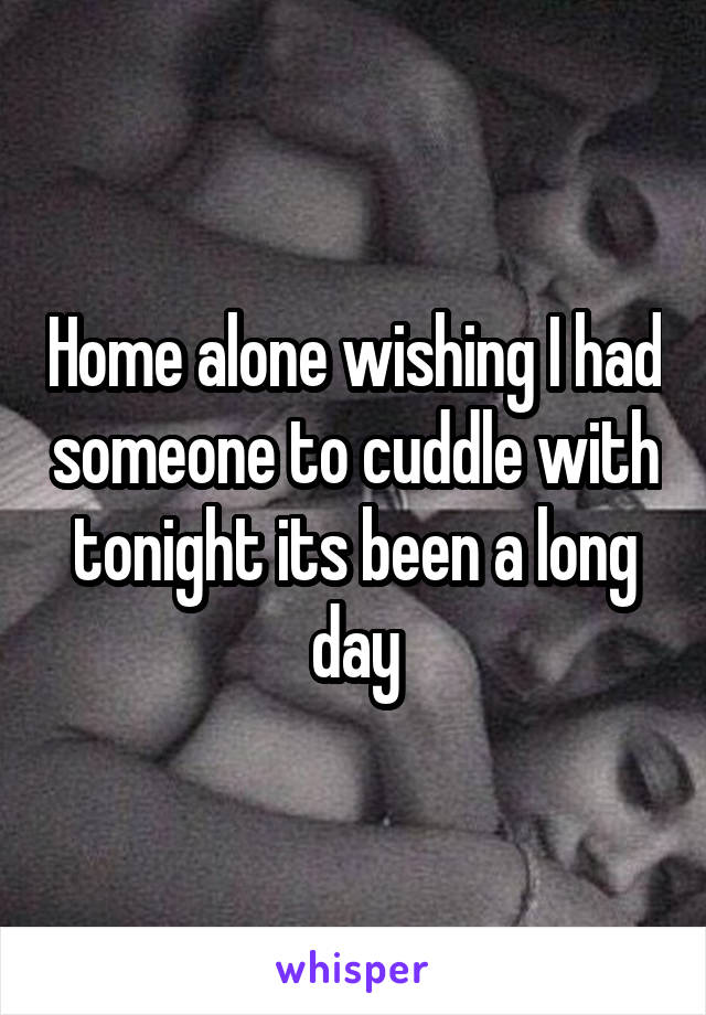 Home alone wishing I had someone to cuddle with tonight its been a long day