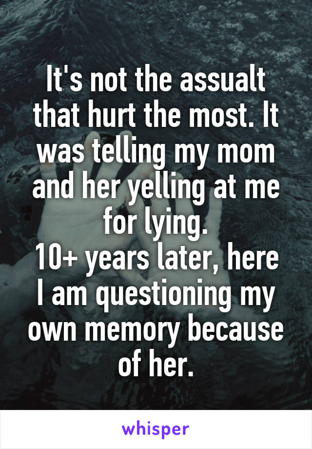 It's not the assualt that hurt the most. It was telling my mom and her yelling at me for lying. 10+ years later, here I am questioning my own memory because of her.