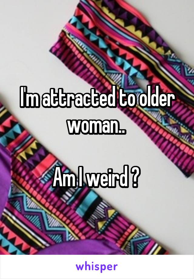 I'm attracted to older woman..   Am I weird ?