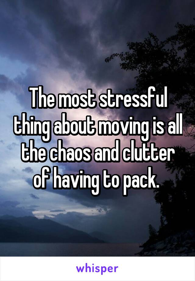 The most stressful thing about moving is all the chaos and clutter of having to pack.