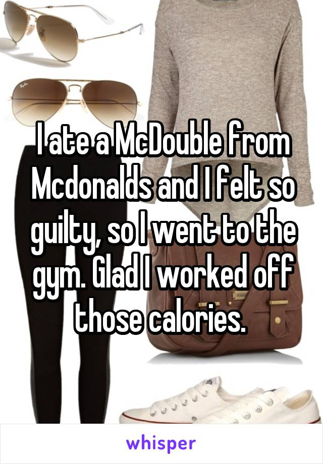 I ate a McDouble from Mcdonalds and I felt so guilty, so I went to the gym. Glad I worked off those calories.