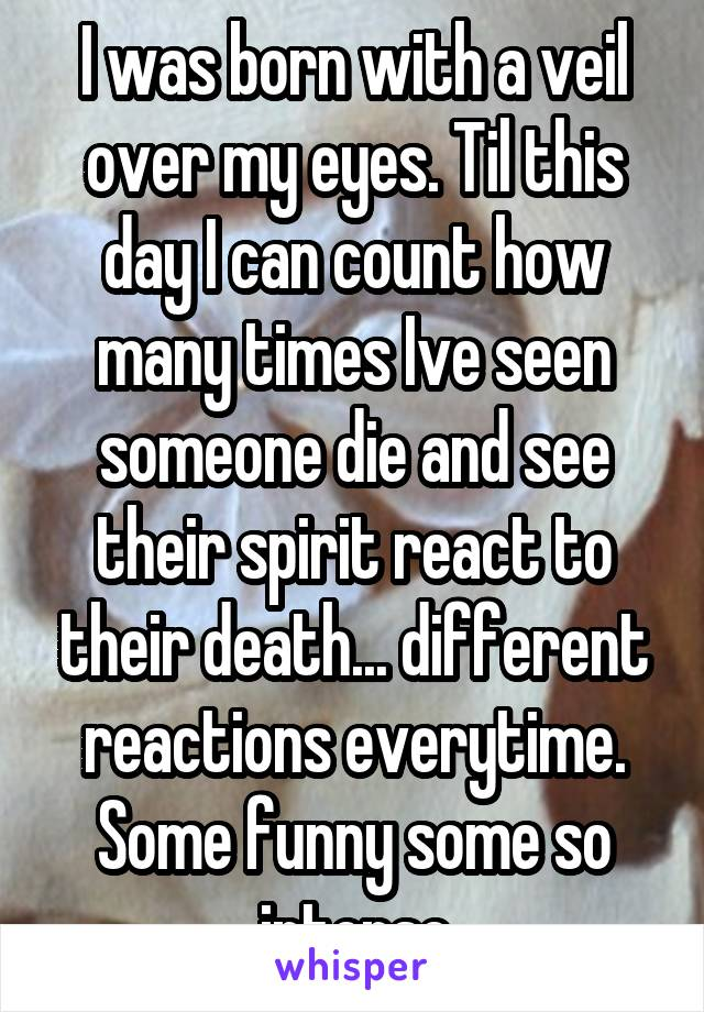 I was born with a veil over my eyes. Til this day I can count how many times Ive seen someone die and see their spirit react to their death... different reactions everytime. Some funny some so intense