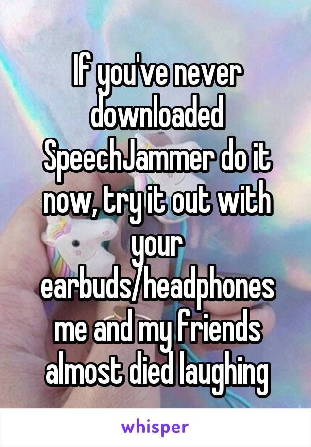If you've never downloaded SpeechJammer do it now, try it out with your earbuds/headphones me and my friends almost died laughing