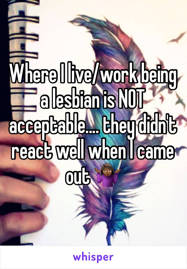 Where I live/work being a lesbian is NOT acceptable.... they didn't react well when I came out 🤷🏾♀️