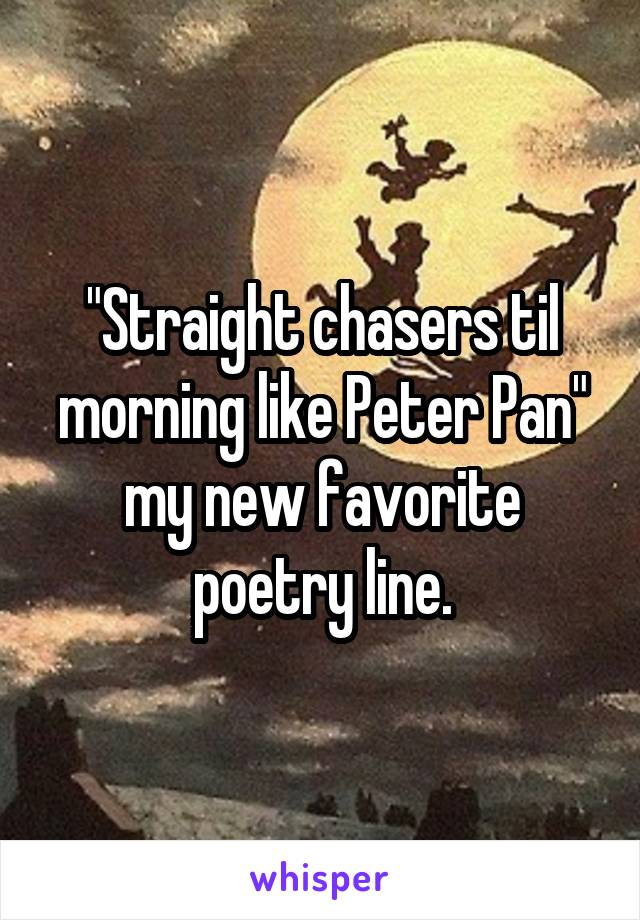 """""""Straight chasers til morning like Peter Pan"""" my new favorite poetry line."""