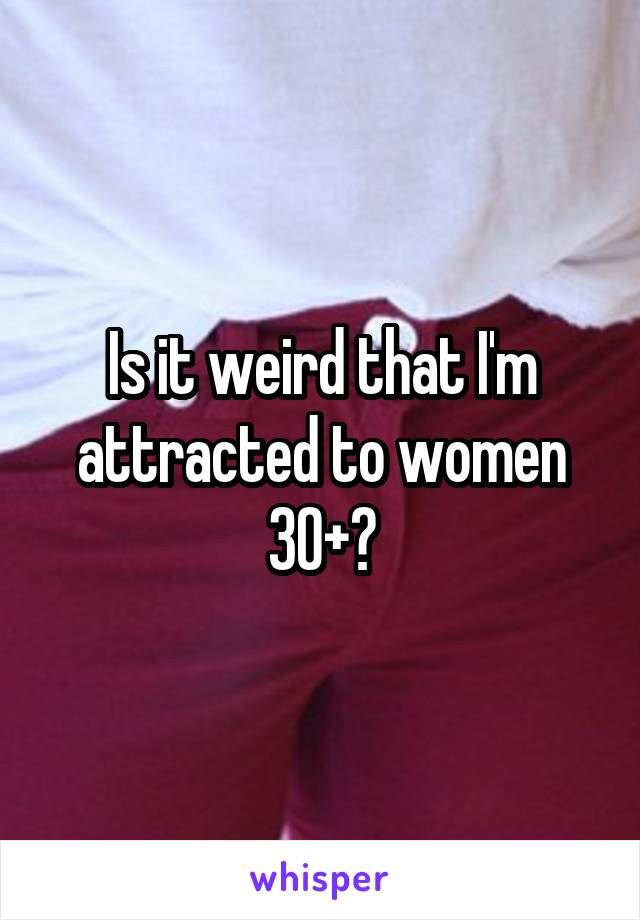 Is it weird that I'm attracted to women 30+?