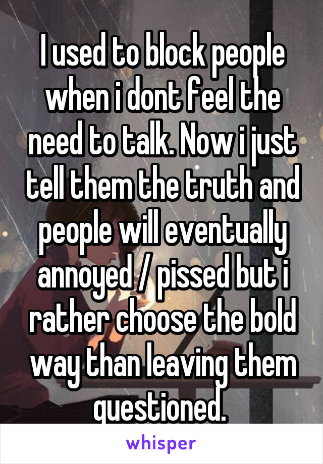 I used to block people when i dont feel the need to talk. Now i just tell them the truth and people will eventually annoyed / pissed but i rather choose the bold way than leaving them questioned.