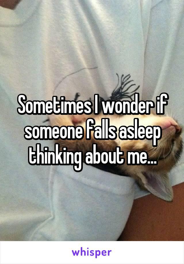 Sometimes I wonder if someone falls asleep thinking about me...