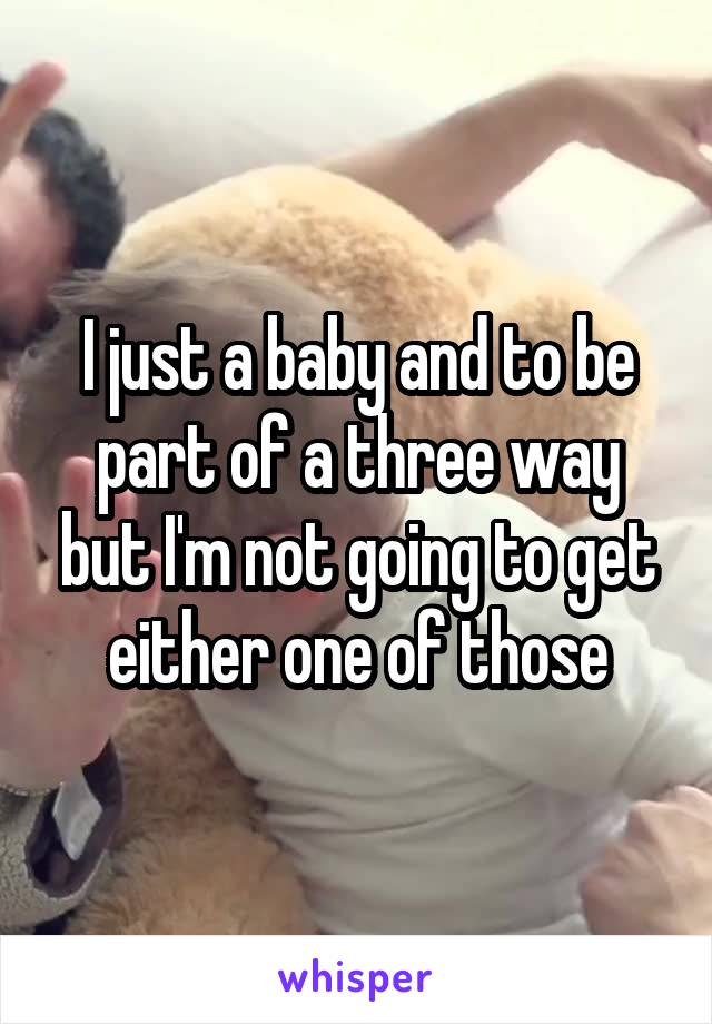 I just a baby and to be part of a three way but I'm not going to get either one of those