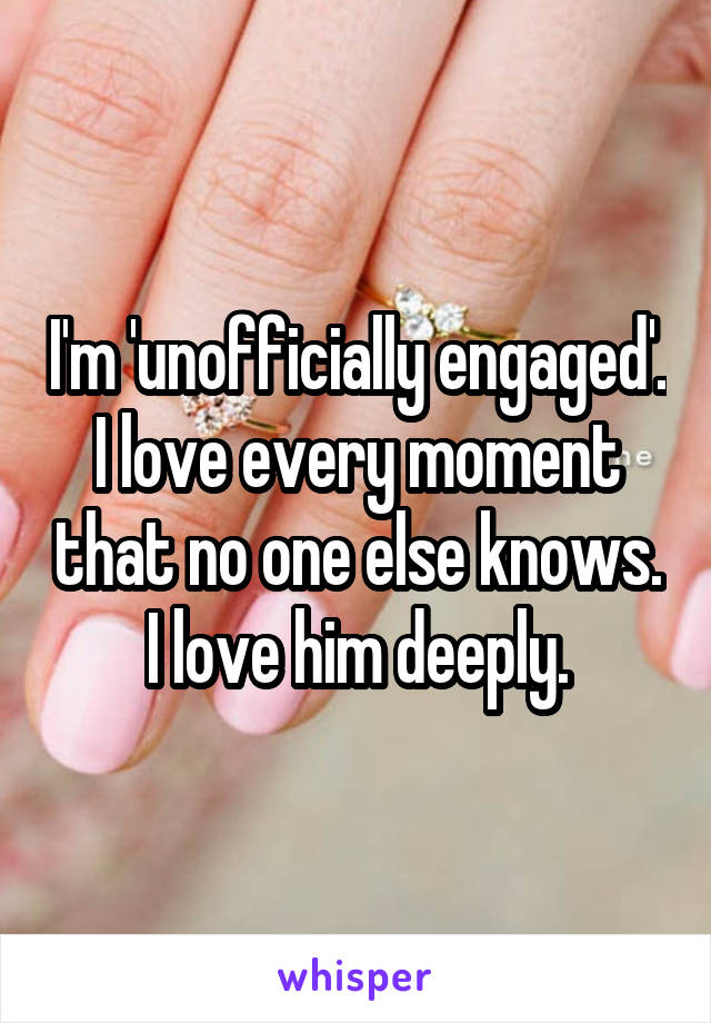 I'm 'unofficially engaged'. I love every moment that no one else knows. I love him deeply.