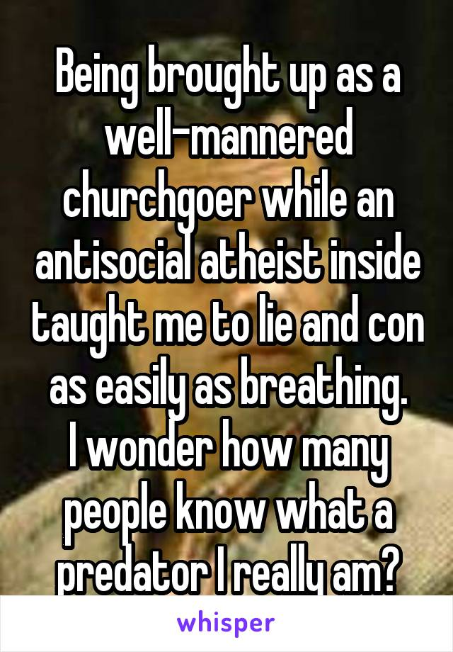 Being brought up as a well-mannered churchgoer while an antisocial atheist inside taught me to lie and con as easily as breathing. I wonder how many people know what a predator I really am?