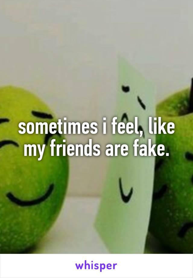 sometimes i feel, like my friends are fake.