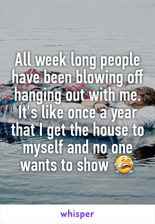 All week long people have been blowing off hanging out with me. It's like once a year that I get the house to myself and no one wants to show 😭