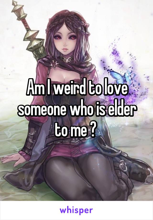 Am I weird to love someone who is elder to me ?