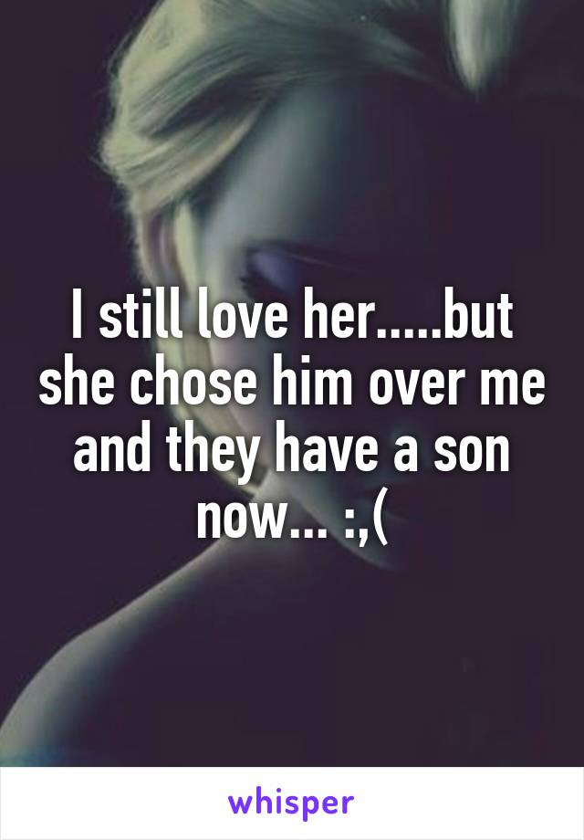 I still love her.....but she chose him over me and they have a son now... :,(