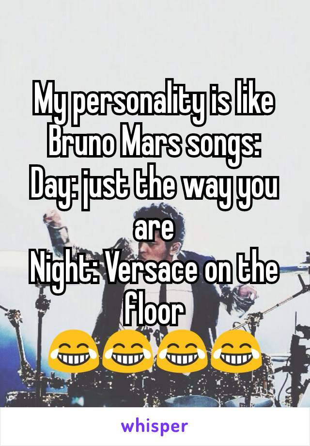 My personality is like Bruno Mars songs: Day: just the way you are Night: Versace on the floor 😂😂😂😂
