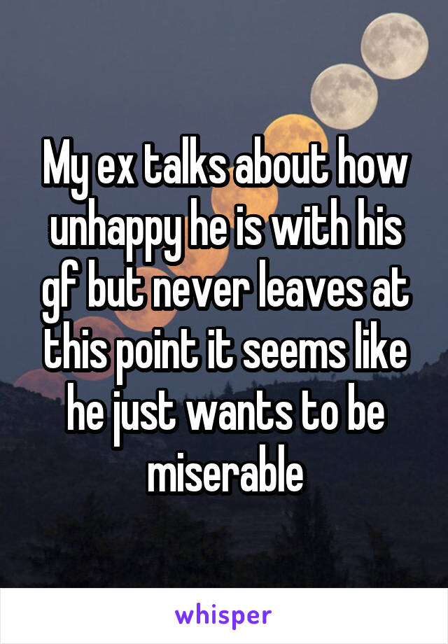 My ex talks about how unhappy he is with his gf but never leaves at this point it seems like he just wants to be miserable