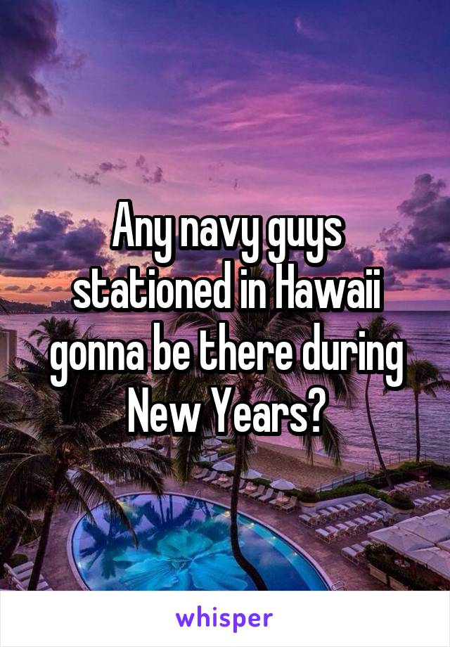 Any navy guys stationed in Hawaii gonna be there during New Years?