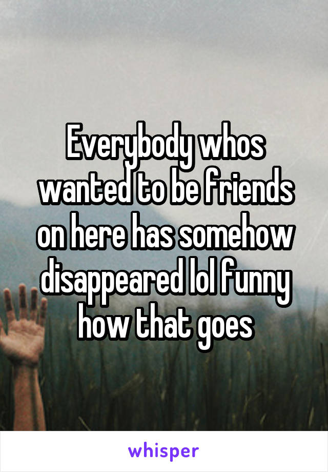Everybody whos wanted to be friends on here has somehow disappeared lol funny how that goes