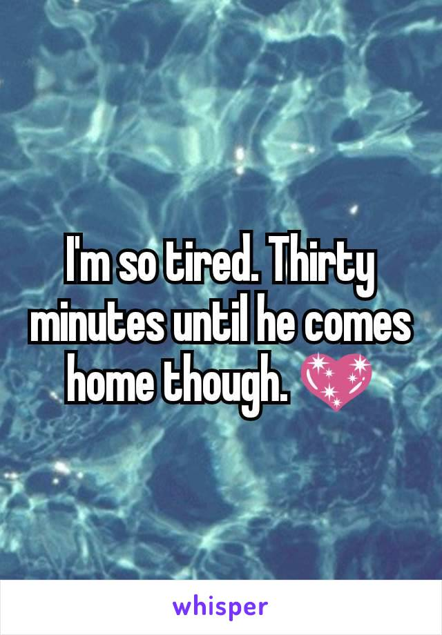 I'm so tired. Thirty minutes until he comes home though. 💖