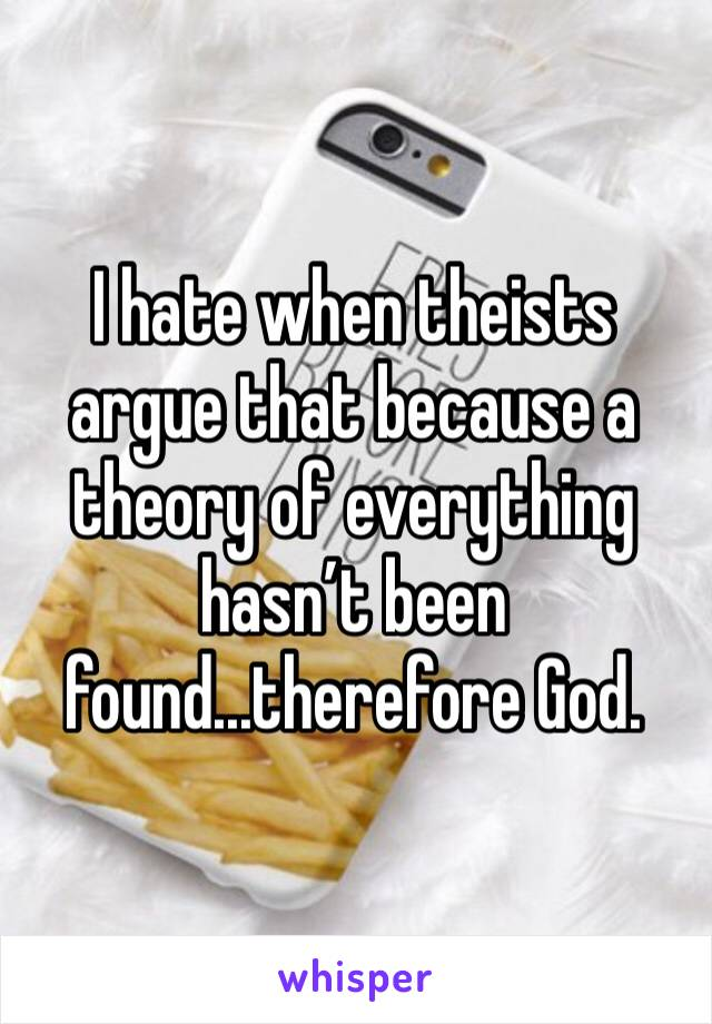 I hate when theists argue that because a theory of everything hasn't been found...therefore God.