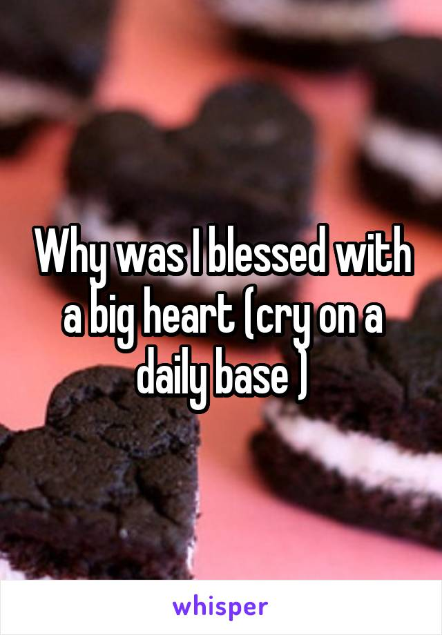 Why was I blessed with a big heart (cry on a daily base )